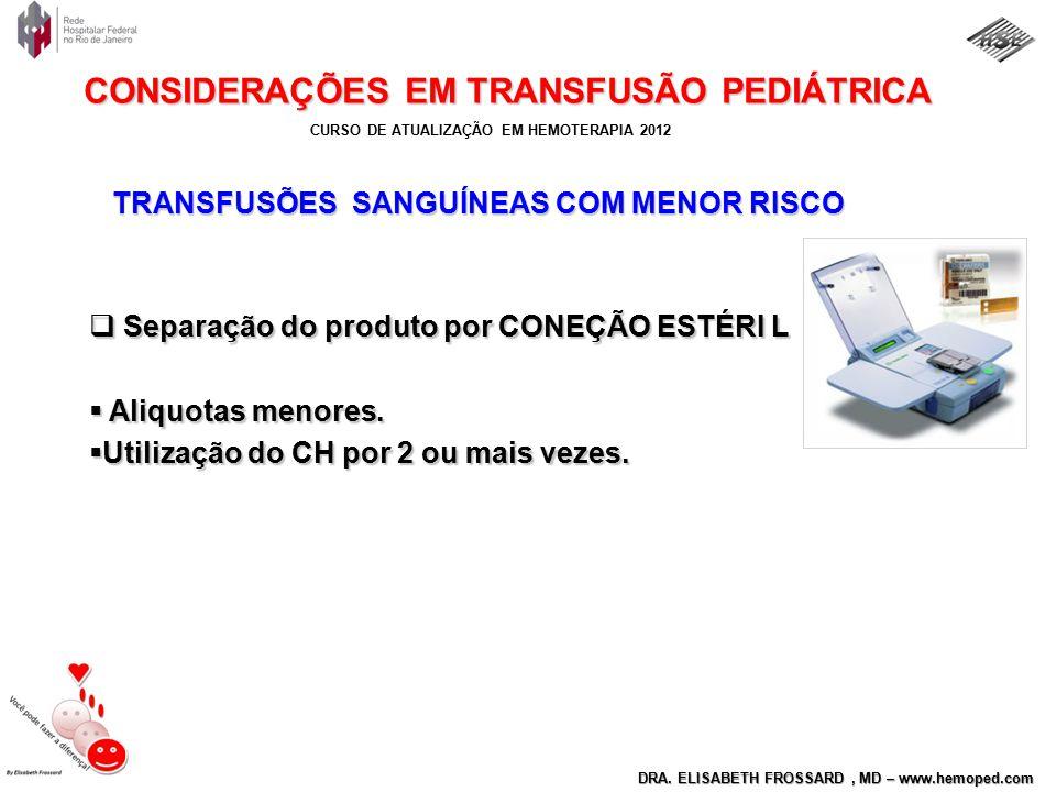 CURSO DE ATUALIZAÇÃO EM HEMOTERAPIA 2012 DRA. ELISABETH FROSSARD, MD – www.hemoped.com CONSIDERAÇÕES EM TRANSFUSÃO PEDIÁTRICA TRANSFUSÕES SANGUÍNEAS C