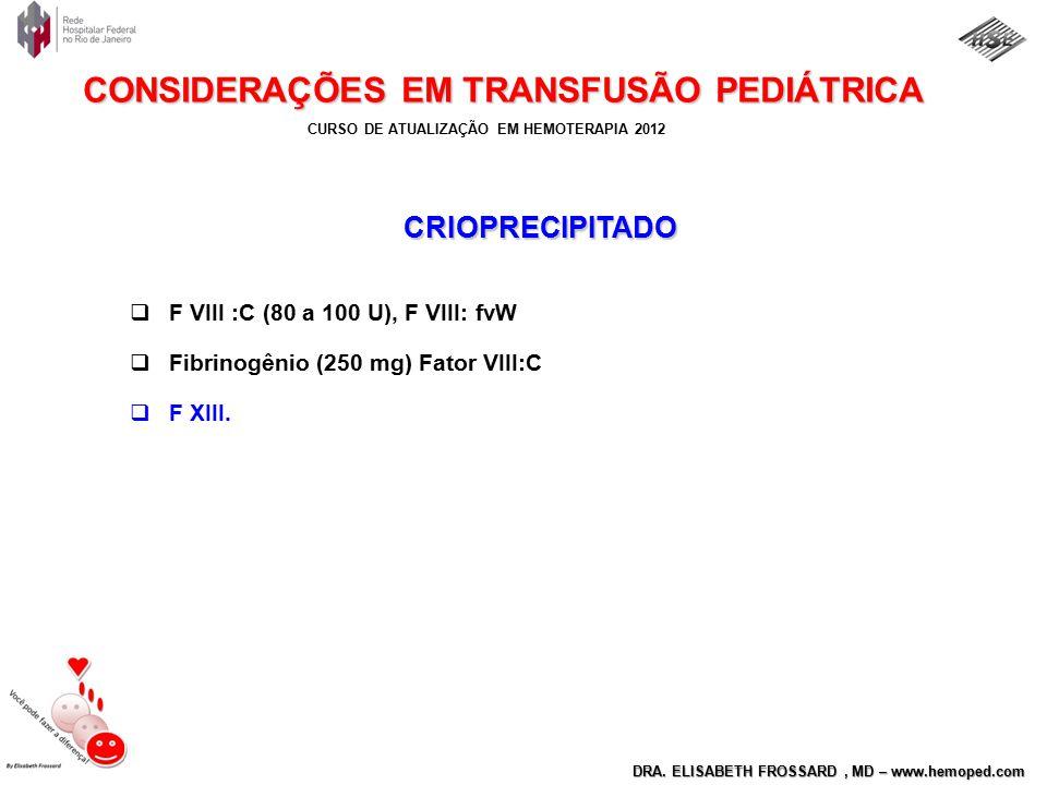 CURSO DE ATUALIZAÇÃO EM HEMOTERAPIA 2012 DRA. ELISABETH FROSSARD, MD – www.hemoped.com CONSIDERAÇÕES EM TRANSFUSÃO PEDIÁTRICA CRIOPRECIPITADO  F VIII