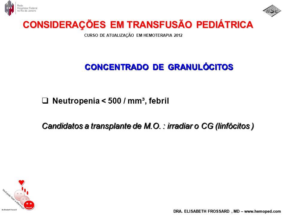 CURSO DE ATUALIZAÇÃO EM HEMOTERAPIA 2012 DRA. ELISABETH FROSSARD, MD – www.hemoped.com CONSIDERAÇÕES EM TRANSFUSÃO PEDIÁTRICA CONCENTRADO DE GRANULÓCI