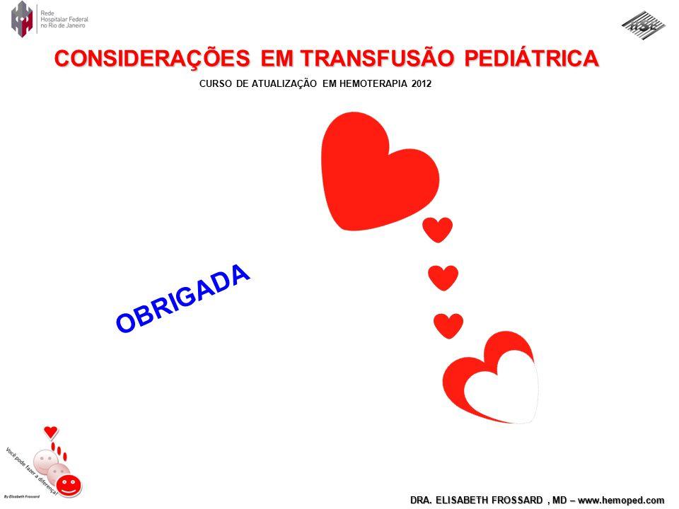 CURSO DE ATUALIZAÇÃO EM HEMOTERAPIA 2012 DRA. ELISABETH FROSSARD, MD – www.hemoped.com CONSIDERAÇÕES EM TRANSFUSÃO PEDIÁTRICA OBRIGADA