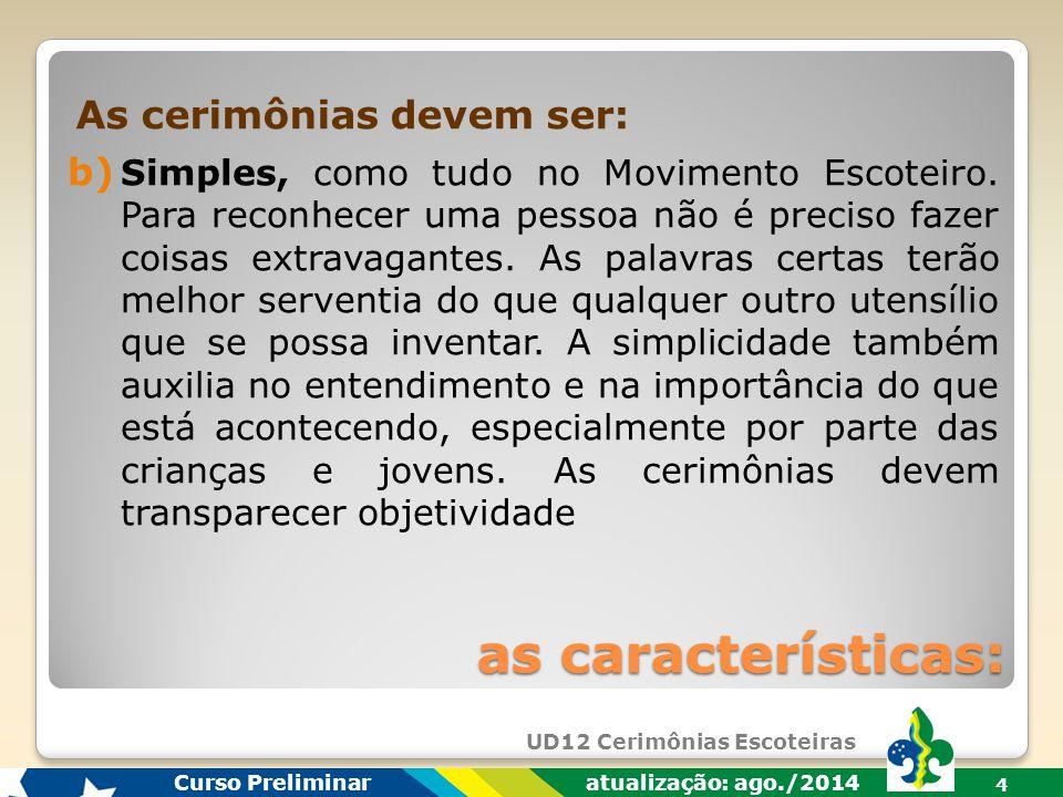 UD12 Cerimônias Escoteiras Curso Preliminar atualização: ago./2014 4 b) Simples, como tudo no Movimento Escoteiro.