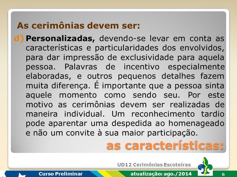 UD12 Cerimônias Escoteiras Curso Preliminar atualização: ago./2014 6 d) Personalizadas, devendo-se levar em conta as características e particularidades dos envolvidos, para dar impressão de exclusividade para aquela pessoa.