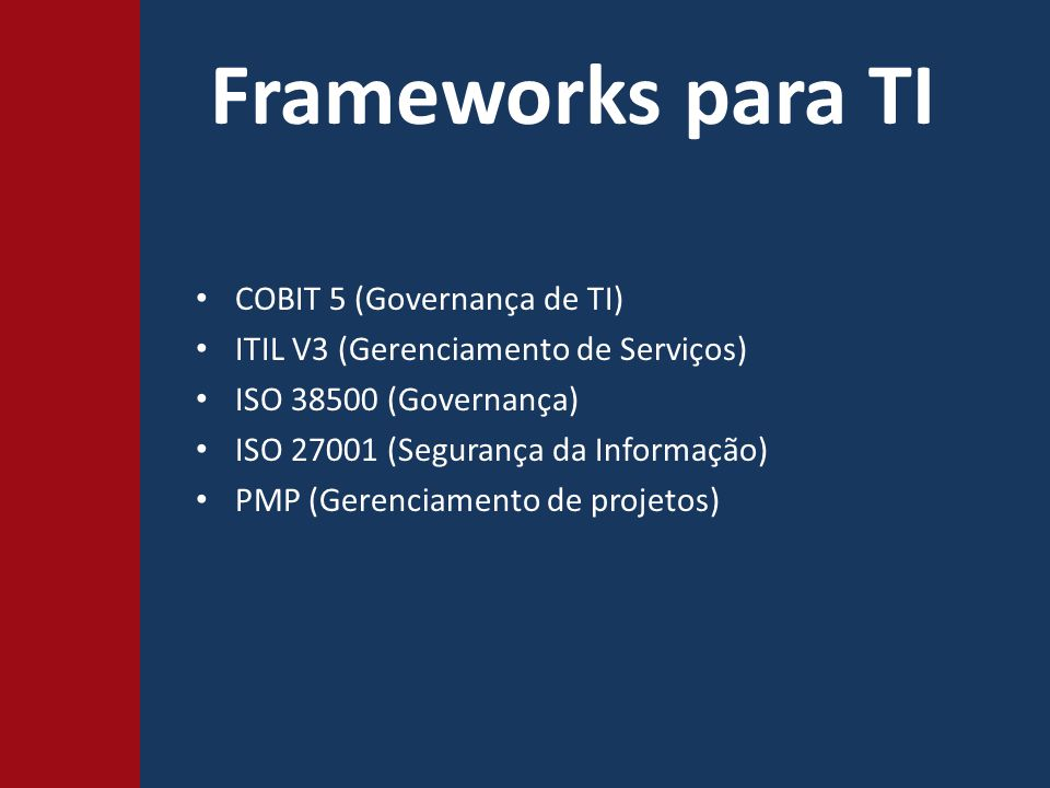 Frameworks para TI COBIT 5 (Governança de TI) ITIL V3 (Gerenciamento de Serviços) ISO 38500 (Governança) ISO 27001 (Segurança da Informação) PMP (Gerenciamento de projetos)
