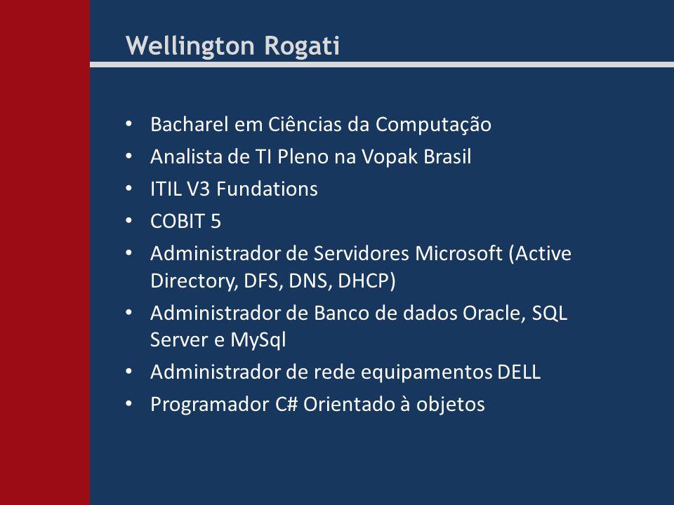 Wellington Rogati Bacharel em Ciências da Computação Analista de TI Pleno na Vopak Brasil ITIL V3 Fundations COBIT 5 Administrador de Servidores Microsoft (Active Directory, DFS, DNS, DHCP) Administrador de Banco de dados Oracle, SQL Server e MySql Administrador de rede equipamentos DELL Programador C# Orientado à objetos