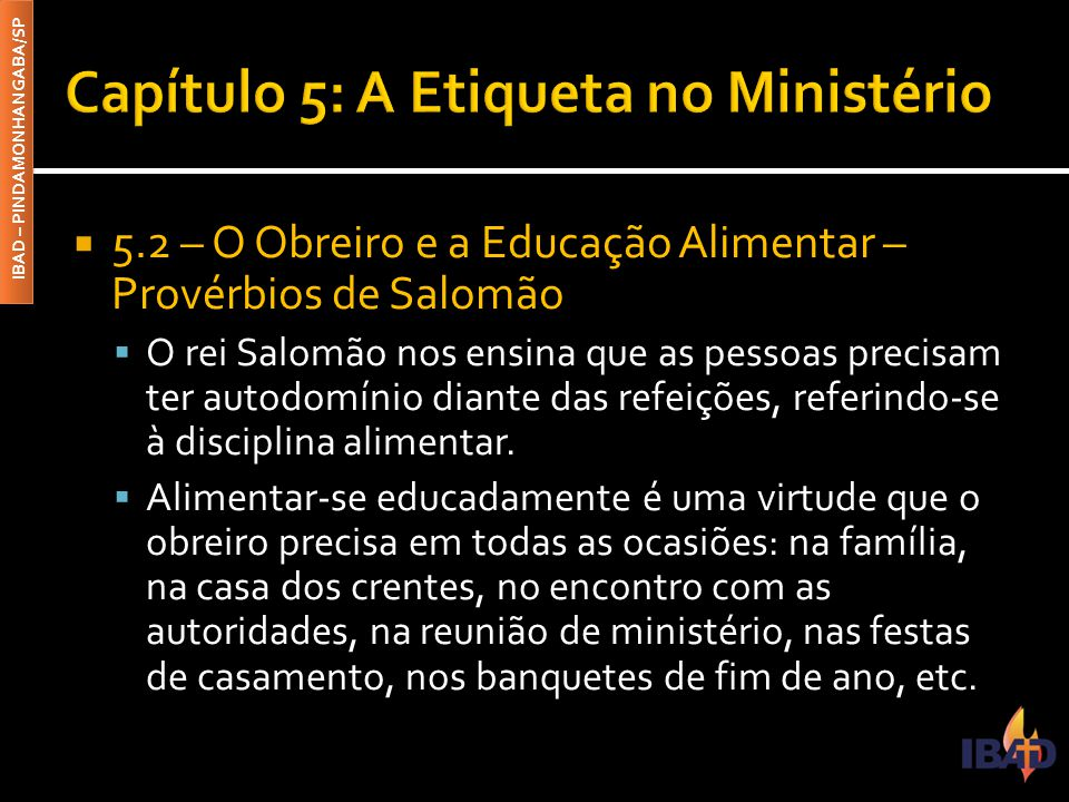 IBAD – PINDAMONHANGABA/SP  5.2 – O Obreiro e a Educação Alimentar – Provérbios de Salomão  O rei Salomão nos ensina que as pessoas precisam ter auto