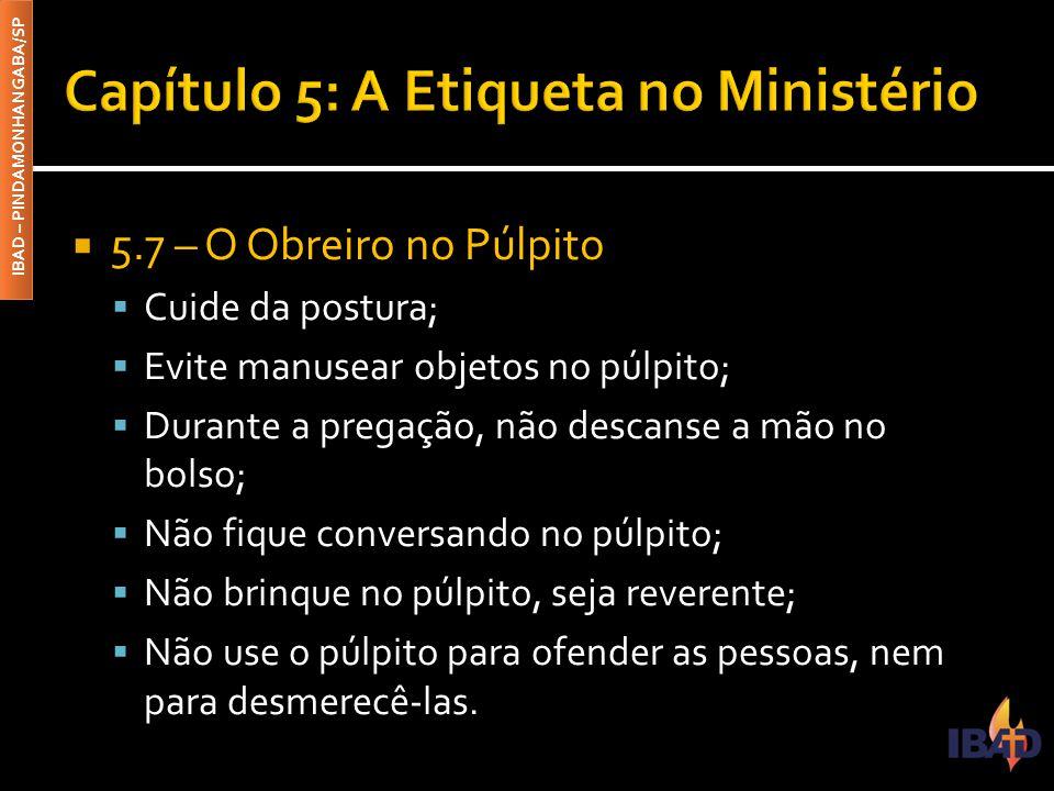 IBAD – PINDAMONHANGABA/SP  5.7 – O Obreiro no Púlpito  Cuide da postura;  Evite manusear objetos no púlpito;  Durante a pregação, não descanse a m