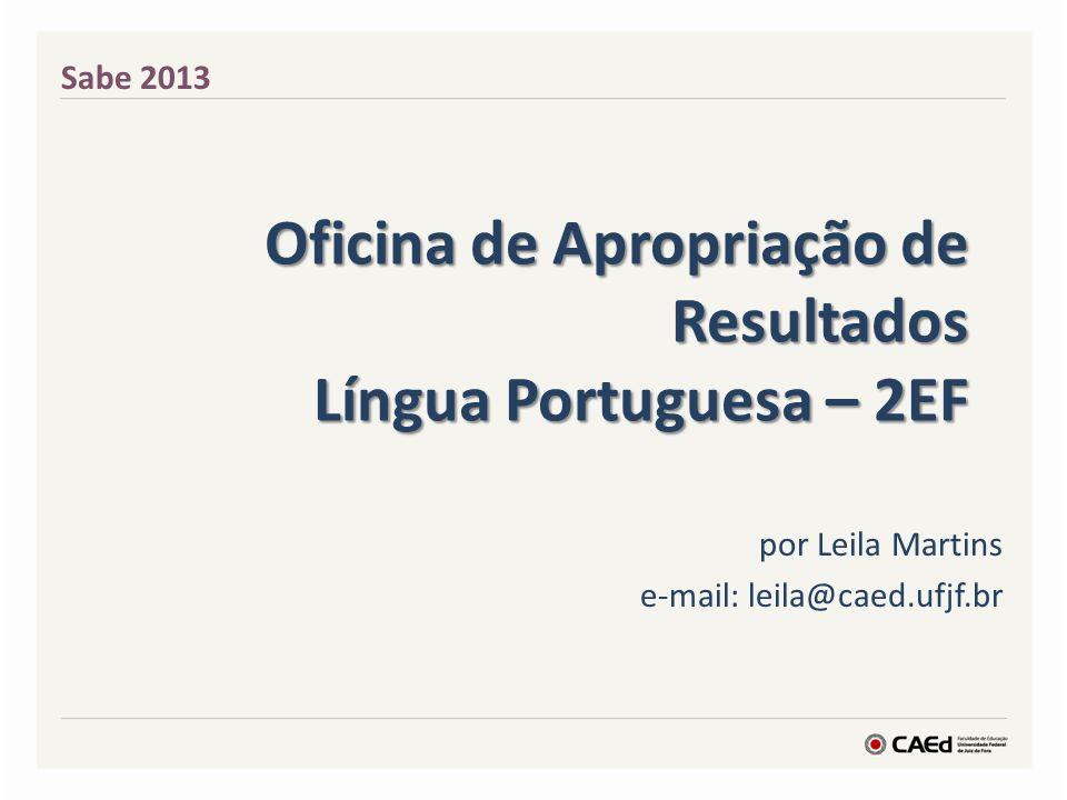 por Leila Martins e-mail: leila@caed.ufjf.br Sabe 2013 Oficina de Apropriação de Resultados Língua Portuguesa – 2EF