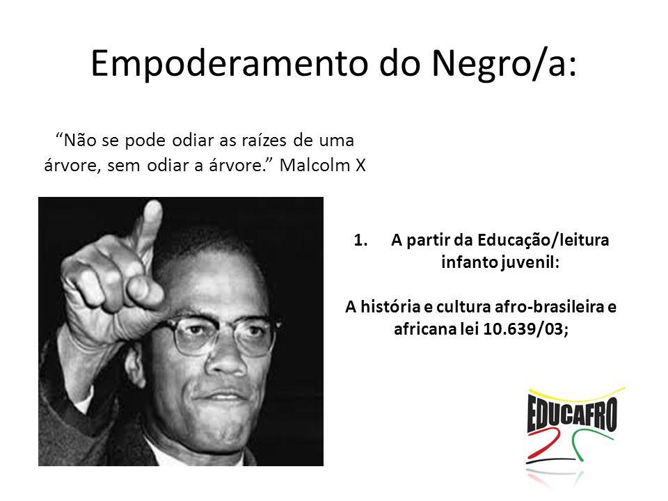 """Empoderamento do Negro/a: """"Não se pode odiar as raízes de uma árvore, sem odiar a árvore."""" Malcolm X 1.A partir da Educação/leitura infanto juvenil: A"""