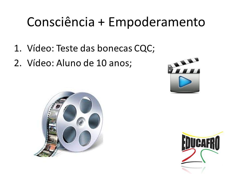 Consciência + Empoderamento 1.Vídeo: Teste das bonecas CQC; 2.Vídeo: Aluno de 10 anos;