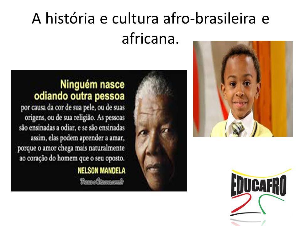 A história e cultura afro-brasileira e africana.