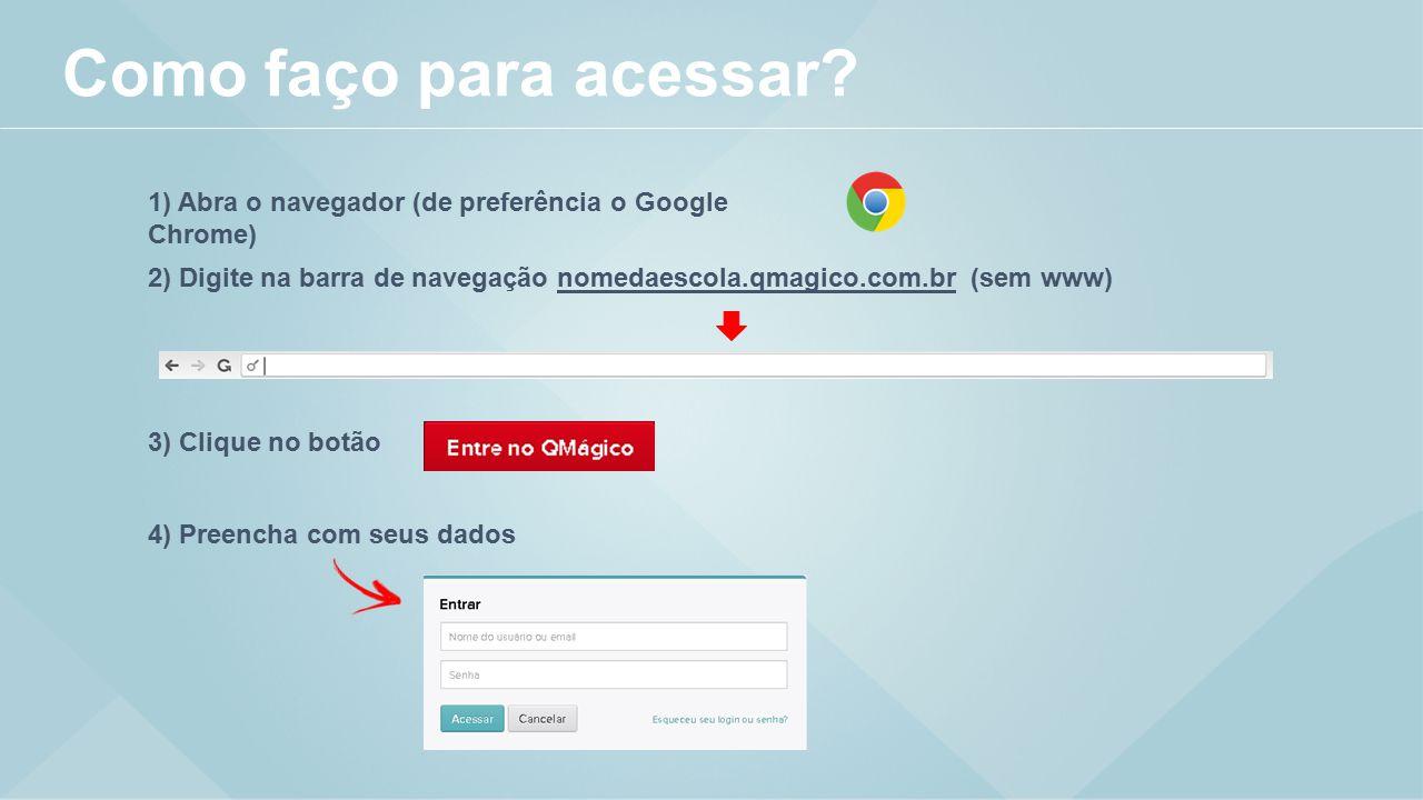 1) Abra o navegador (de preferência o Google Chrome) 3) Clique no botão 4) Preencha com seus dados 2) Digite na barra de navegação nomedaescola.qmagico.com.br (sem www) Como faço para acessar?
