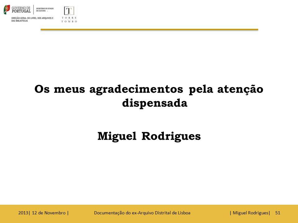 Os meus agradecimentos pela atenção dispensada Miguel Rodrigues 2013| 12 de Novembro | Documentação do ex-Arquivo Distrital de Lisboa | Miguel Rodrigu