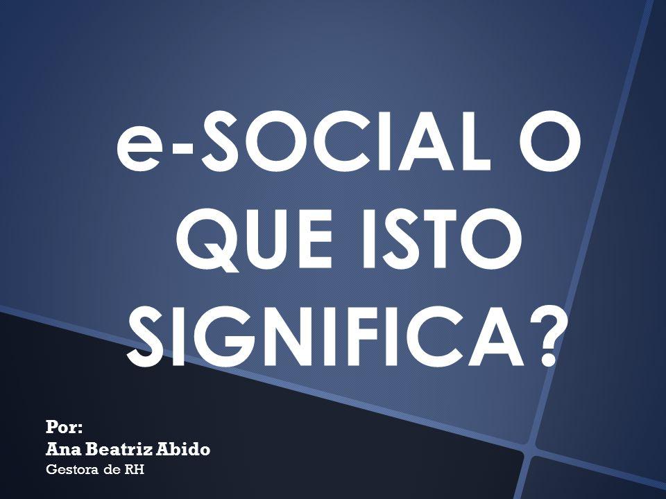 e-SOCIAL O QUE ISTO SIGNIFICA? Por: Ana Beatriz Abido Gestora de RH