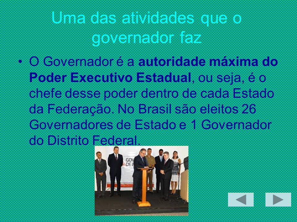 Uma das atividades que o governador faz O Governador é a autoridade máxima do Poder Executivo Estadual, ou seja, é o chefe desse poder dentro de cada