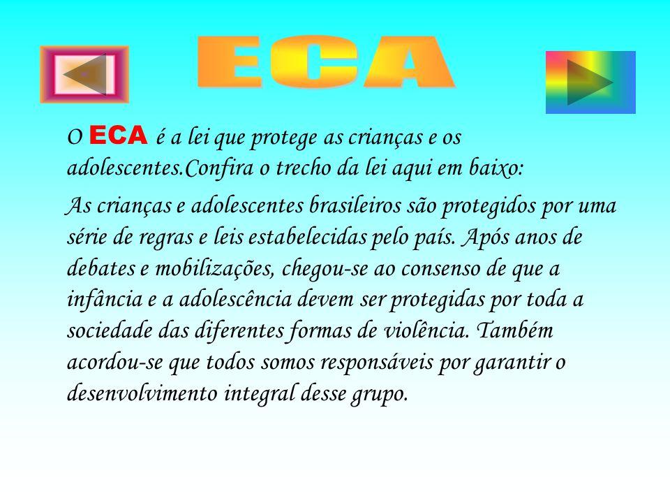 O ECA é a lei que protege as crianças e os adolescentes.Confira o trecho da lei aqui em baixo: As crianças e adolescentes brasileiros são protegidos p