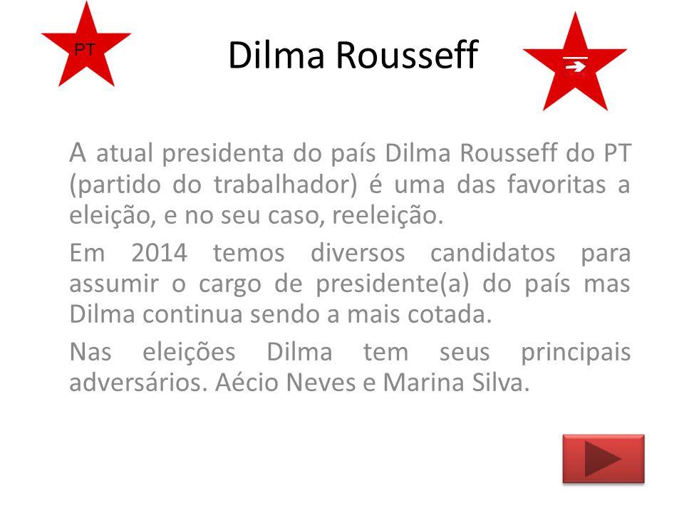 Dilma Rousseff A atual presidenta do país Dilma Rousseff do PT (partido do trabalhador) é uma das favoritas a eleição, e no seu caso, reeleição. Em 20