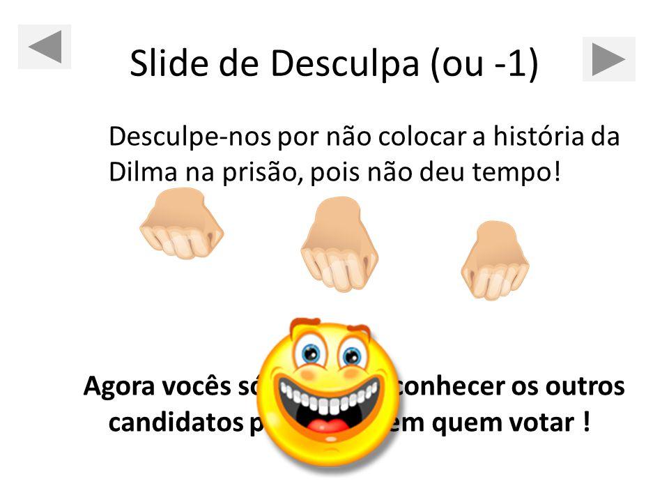 Slide de Desculpa (ou -1) Desculpe-nos por não colocar a história da Dilma na prisão, pois não deu tempo! Agora vocês só precisam conhecer os outros c