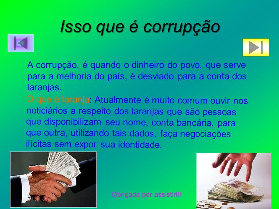 Isso que é corrupção A corrupção, é quando o dinheiro do povo, que serve para a melhoria do país, é desviado para a conta dos laranjas. O que é laranj