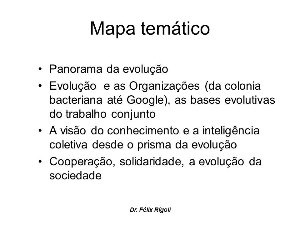 Dr. Félix Rígoli Mapa temático Panorama da evolução Evolução e as Organizações (da colonia bacteriana até Google), as bases evolutivas do trabalho con