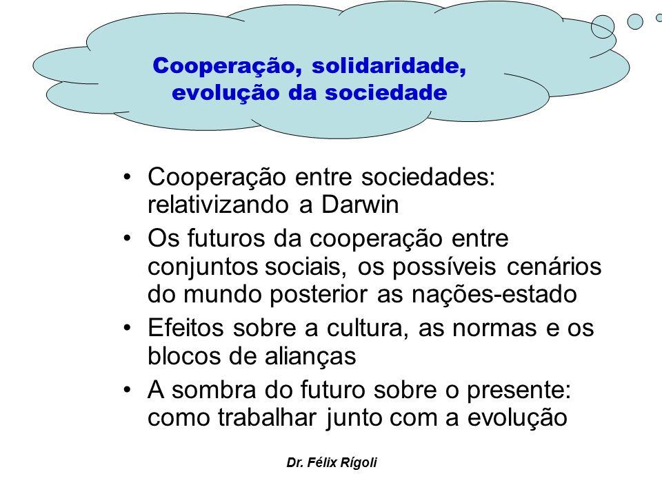 Dr. Félix Rígoli Cooperação entre sociedades: relativizando a Darwin Os futuros da cooperação entre conjuntos sociais, os possíveis cenários do mundo
