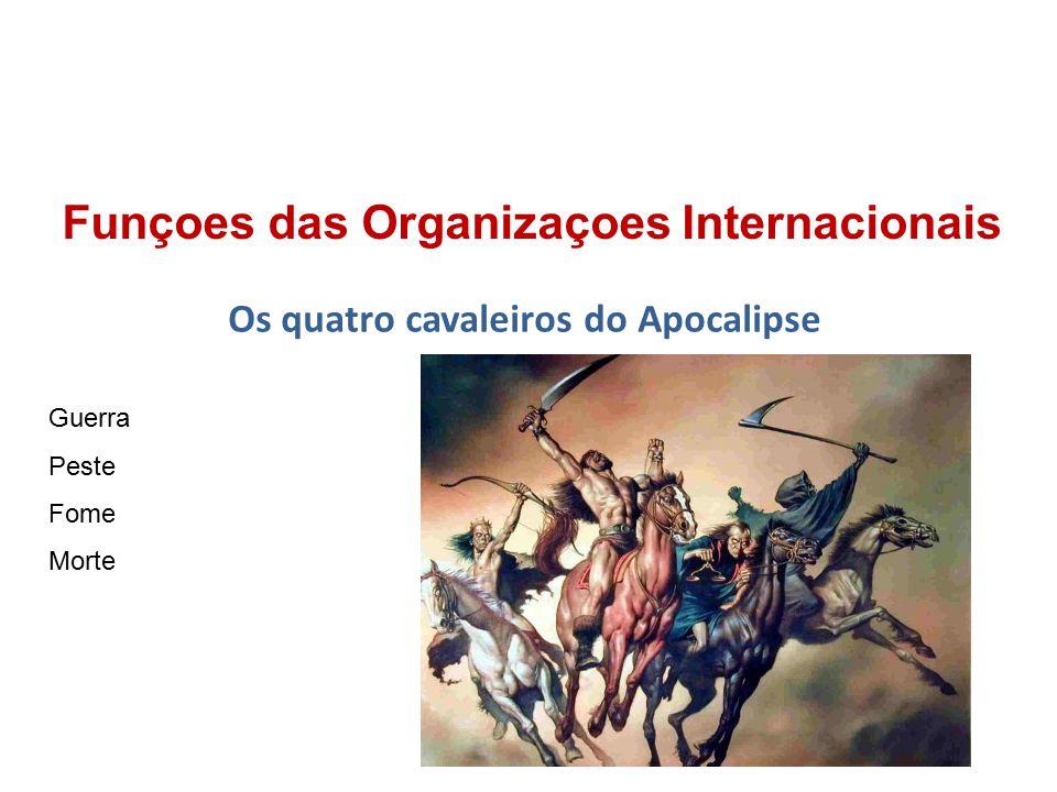 Funçoes das Organizaçoes Internacionais Os quatro cavaleiros do Apocalipse Guerra Peste Fome Morte