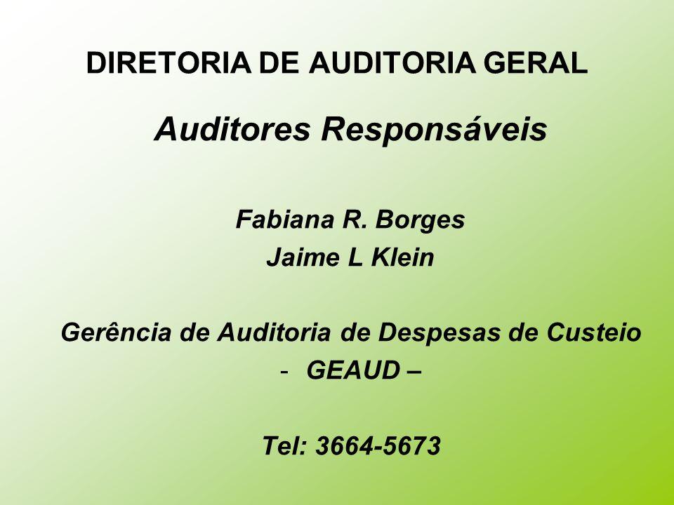 DIRETORIA DE AUDITORIA GERAL Auditores Responsáveis Fabiana R. Borges Jaime L Klein Gerência de Auditoria de Despesas de Custeio -GEAUD – Tel: 3664-56
