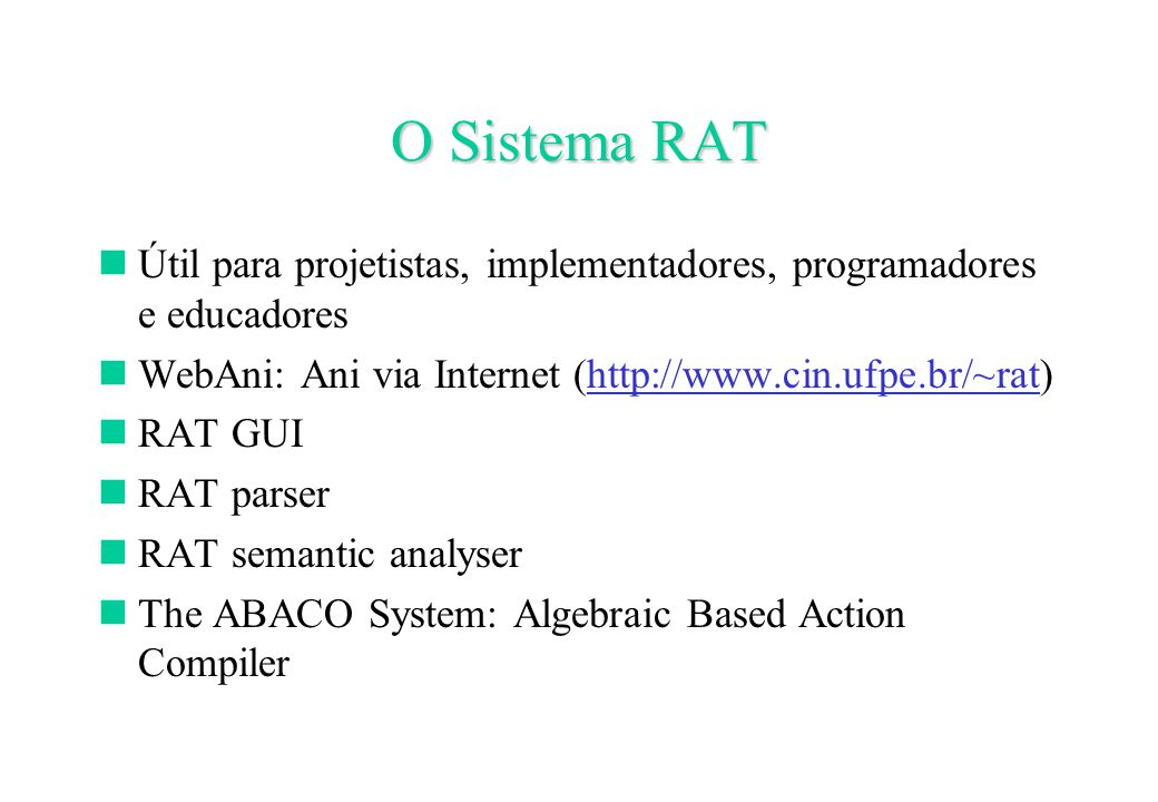 O Sistema RAT Útil para projetistas, implementadores, programadores e educadores WebAni: Ani via Internet (http://www.cin.ufpe.br/~rat) RAT GUI RAT parser RAT semantic analyser The ABACO System: Algebraic Based Action Compiler