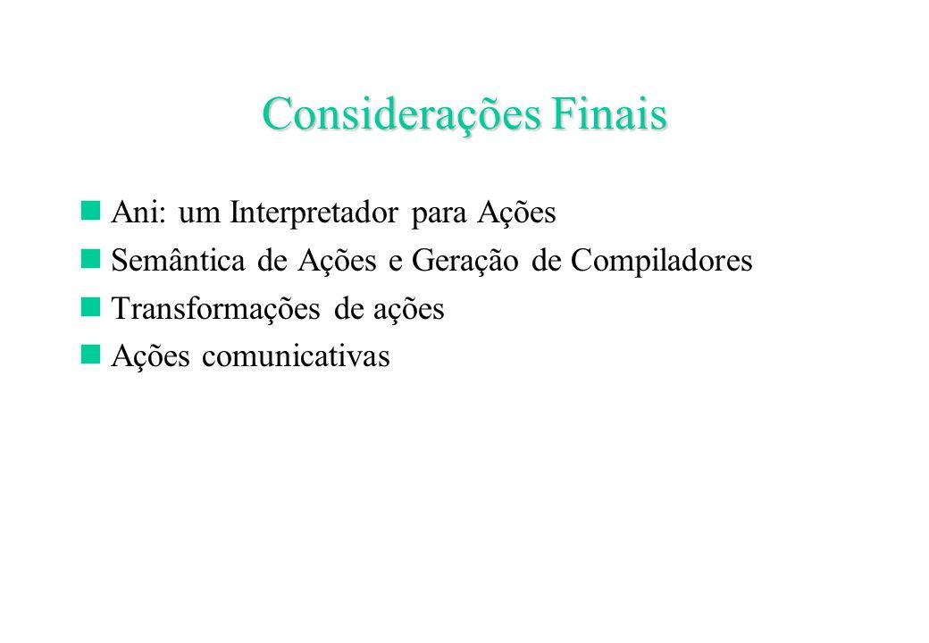 Considerações Finais Ani: um Interpretador para Ações Semântica de Ações e Geração de Compiladores Transformações de ações Ações comunicativas