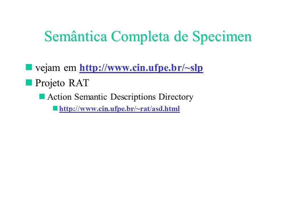 Semântica Completa de Specimen vejam em http://www.cin.ufpe.br/~slp Projeto RAT Action Semantic Descriptions Directory http://www.cin.ufpe.br/~rat/asd.html