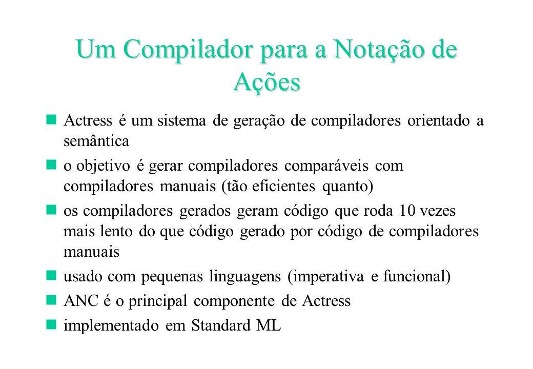 Um Compilador para a Notação de Ações Actress é um sistema de geração de compiladores orientado a semântica o objetivo é gerar compiladores comparáveis com compiladores manuais (tão eficientes quanto) os compiladores gerados geram código que roda 10 vezes mais lento do que código gerado por código de compiladores manuais usado com pequenas linguagens (imperativa e funcional) ANC é o principal componente de Actress implementado em Standard ML