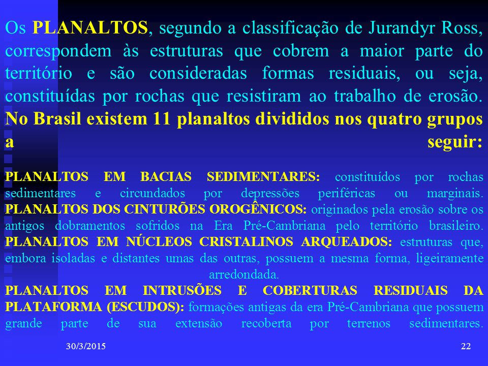 30/3/201522 Os PLANALTOS, segundo a classificação de Jurandyr Ross, correspondem às estruturas que cobrem a maior parte do território e são considerad