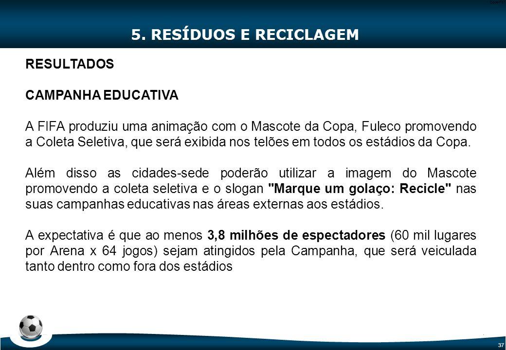 37 Code-P37 5. RESÍDUOS E RECICLAGEM RESULTADOS CAMPANHA EDUCATIVA A FIFA produziu uma animação com o Mascote da Copa, Fuleco promovendo a Coleta Sele
