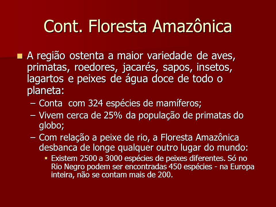 Cont. Floresta Amazônica A região ostenta a maior variedade de aves, primatas, roedores, jacarés, sapos, insetos, lagartos e peixes de água doce de to