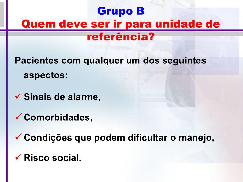 Grupo B Quem deve ser ir para unidade de referência.