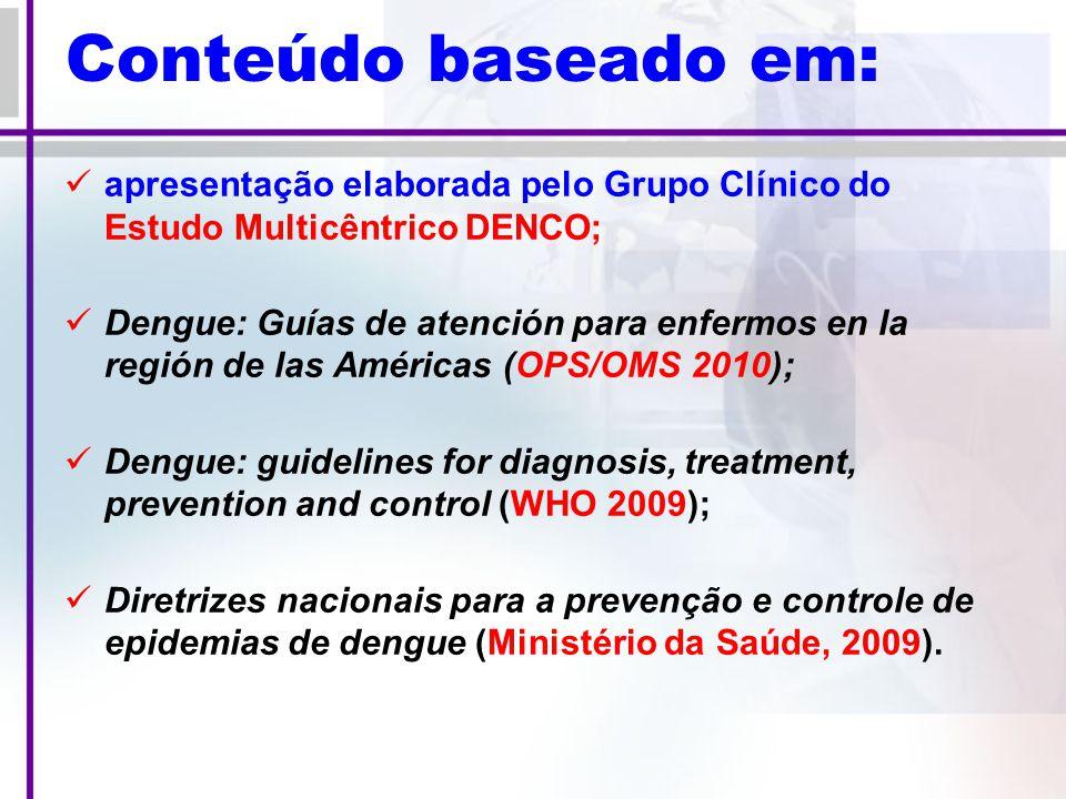 Conteúdo baseado em: apresentação elaborada pelo Grupo Clínico do Estudo Multicêntrico DENCO; Dengue: Guías de atención para enfermos en la región de las Américas (OPS/OMS 2010); Dengue: guidelines for diagnosis, treatment, prevention and control (WHO 2009); Diretrizes nacionais para a prevenção e controle de epidemias de dengue (Ministério da Saúde, 2009).