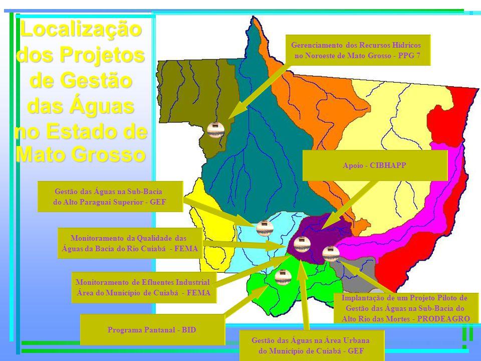 Localização dos Projetos de Gestão das Águas no Estado de Mato Grosso Gestão das Águas na Sub-Bacia do Alto Paraguai Superior - GEF Gerenciamento dos Recursos Hídricos no Noroeste de Mato Grosso - PPG 7 Implantação de um Projeto Piloto de Gestão das Águas na Sub-Bacia do Alto Rio das Mortes - PRODEAGRO Programa Pantanal - BID Gestão das Águas na Área Urbana do Município de Cuiabá - GEF Monitoramento da Qualidade das Águas da Bacia do Rio Cuiabá - FEMA Monitoramento de Efluentes Industrial Área do Município de Cuiabá - FEMA Apoio - CIBHAPP
