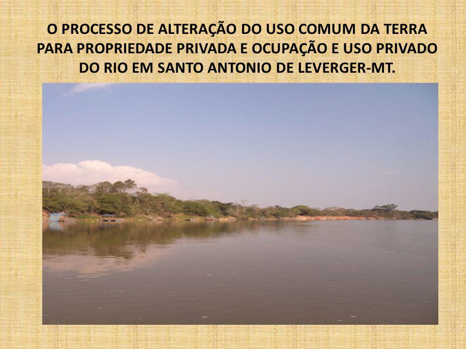O PROCESSO DE ALTERAÇÃO DO USO COMUM DA TERRA PARA PROPRIEDADE PRIVADA E OCUPAÇÃO E USO PRIVADO DO RIO EM SANTO ANTONIO DE LEVERGER-MT.