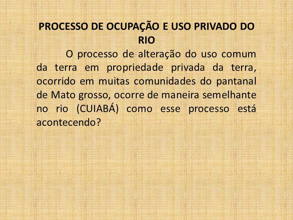 PROCESSO DE OCUPAÇÃO E USO PRIVADO DO RIO O processo de alteração do uso comum da terra em propriedade privada da terra, ocorrido em muitas comunidade