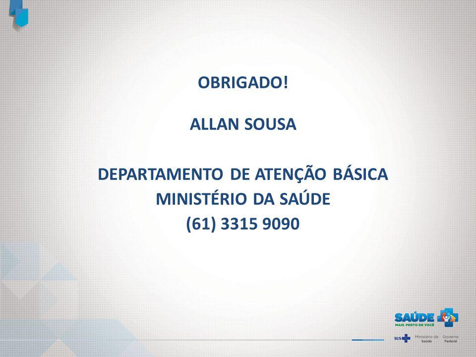 OBRIGADO! ALLAN SOUSA DEPARTAMENTO DE ATENÇÃO BÁSICA MINISTÉRIO DA SAÚDE (61) 3315 9090