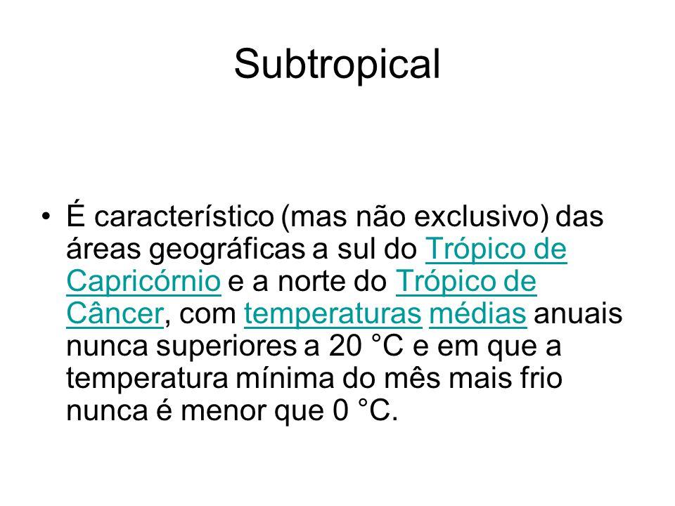 Subtropical É característico (mas não exclusivo) das áreas geográficas a sul do Trópico de Capricórnio e a norte do Trópico de Câncer, com temperatura