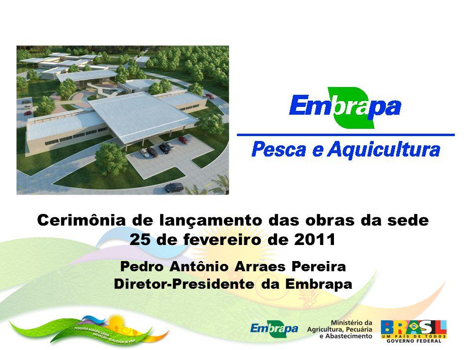 Cerimônia de lançamento das obras da sede 25 de fevereiro de 2011 Pedro Antônio Arraes Pereira Diretor-Presidente da Embrapa