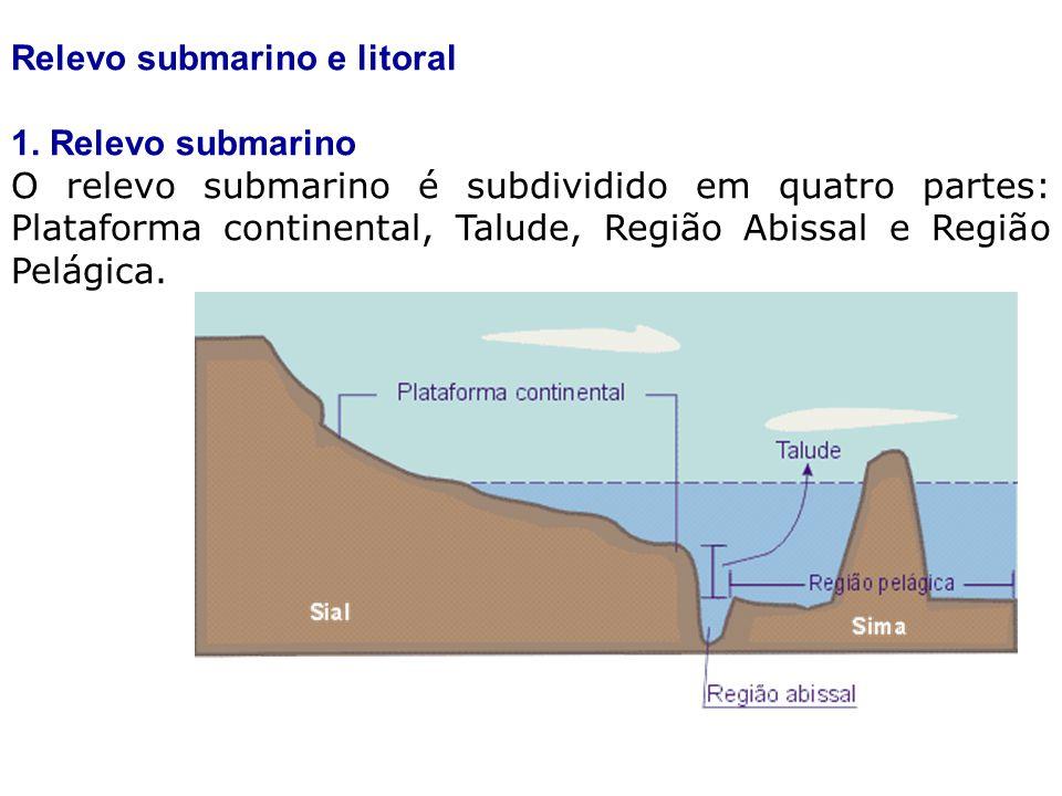 Relevo submarino e litoral 1. Relevo submarino O relevo submarino é subdividido em quatro partes: Plataforma continental, Talude, Região Abissal e Reg