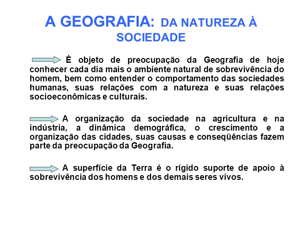 A GEOGRAFIA: DA NATUREZA À SOCIEDADE É objeto de preocupação da Geografia de hoje conhecer cada dia mais o ambiente natural de sobrevivência do homem,