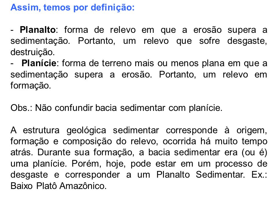 Assim, temos por definição: - Planalto: forma de relevo em que a erosão supera a sedimentação. Portanto, um relevo que sofre desgaste, destruição. - P