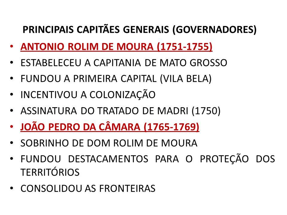 PRINCIPAIS CAPITÃES GENERAIS (GOVERNADORES) ANTONIO ROLIM DE MOURA (1751-1755) ESTABELECEU A CAPITANIA DE MATO GROSSO FUNDOU A PRIMEIRA CAPITAL (VILA BELA) INCENTIVOU A COLONIZAÇÃO ASSINATURA DO TRATADO DE MADRI (1750) JOÃO PEDRO DA CÂMARA (1765-1769) SOBRINHO DE DOM ROLIM DE MOURA FUNDOU DESTACAMENTOS PARA O PROTEÇÃO DOS TERRITÓRIOS CONSOLIDOU AS FRONTEIRAS