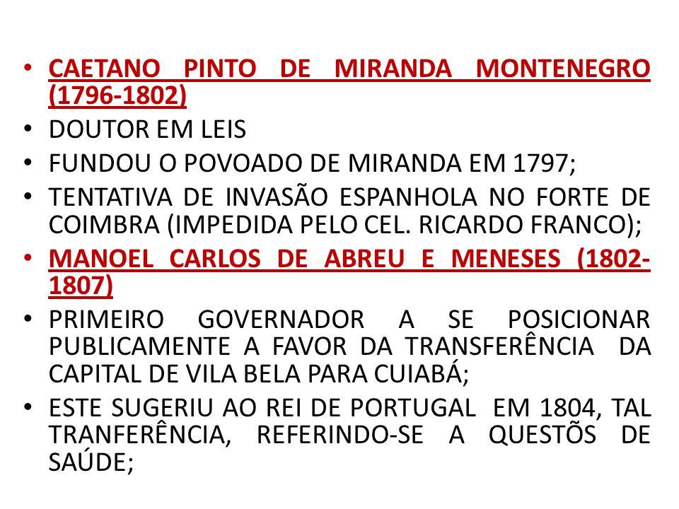 CAETANO PINTO DE MIRANDA MONTENEGRO (1796-1802) DOUTOR EM LEIS FUNDOU O POVOADO DE MIRANDA EM 1797; TENTATIVA DE INVASÃO ESPANHOLA NO FORTE DE COIMBRA (IMPEDIDA PELO CEL.