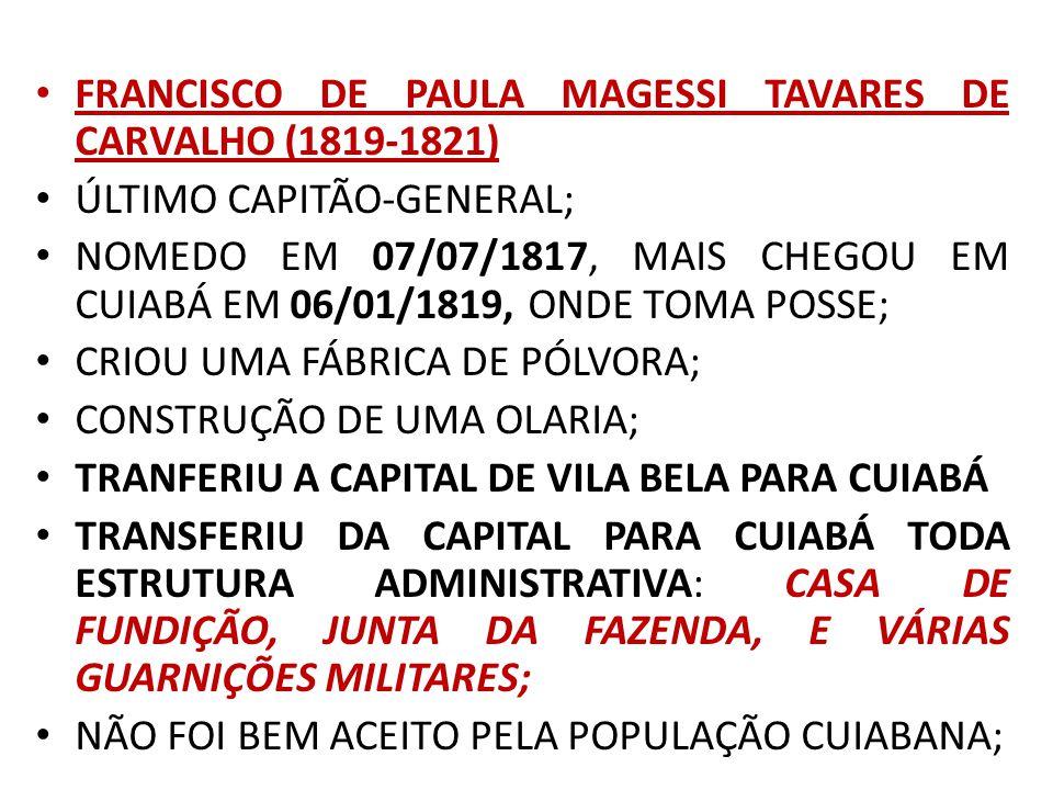 FRANCISCO DE PAULA MAGESSI TAVARES DE CARVALHO (1819-1821) ÚLTIMO CAPITÃO-GENERAL; NOMEDO EM 07/07/1817, MAIS CHEGOU EM CUIABÁ EM 06/01/1819, ONDE TOMA POSSE; CRIOU UMA FÁBRICA DE PÓLVORA; CONSTRUÇÃO DE UMA OLARIA; TRANFERIU A CAPITAL DE VILA BELA PARA CUIABÁ TRANSFERIU DA CAPITAL PARA CUIABÁ TODA ESTRUTURA ADMINISTRATIVA: CASA DE FUNDIÇÃO, JUNTA DA FAZENDA, E VÁRIAS GUARNIÇÕES MILITARES; NÃO FOI BEM ACEITO PELA POPULAÇÃO CUIABANA;
