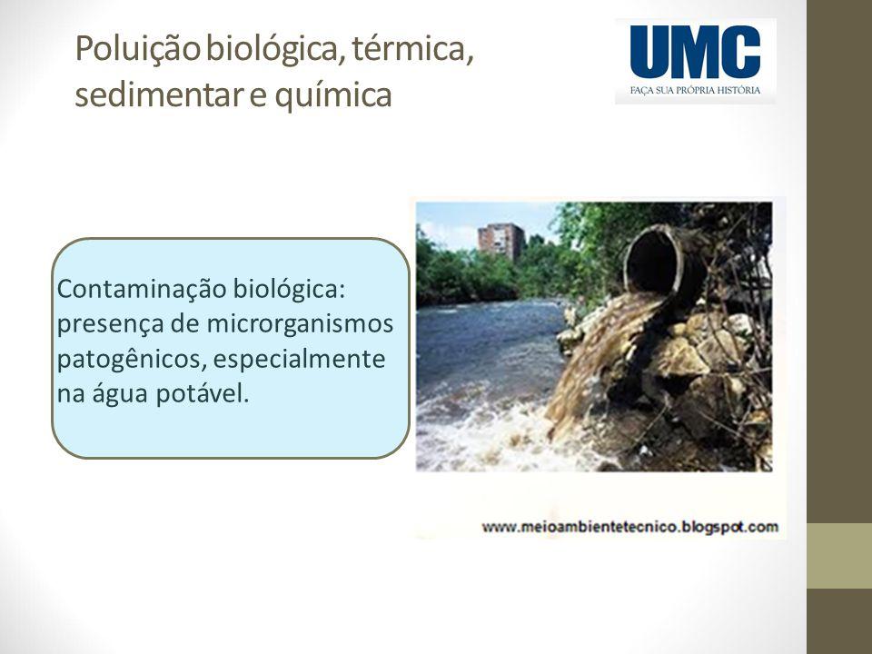 Poluição biológica, térmica, sedimentar e química Contaminação biológica: presença de microrganismos patogênicos, especialmente na água potável.