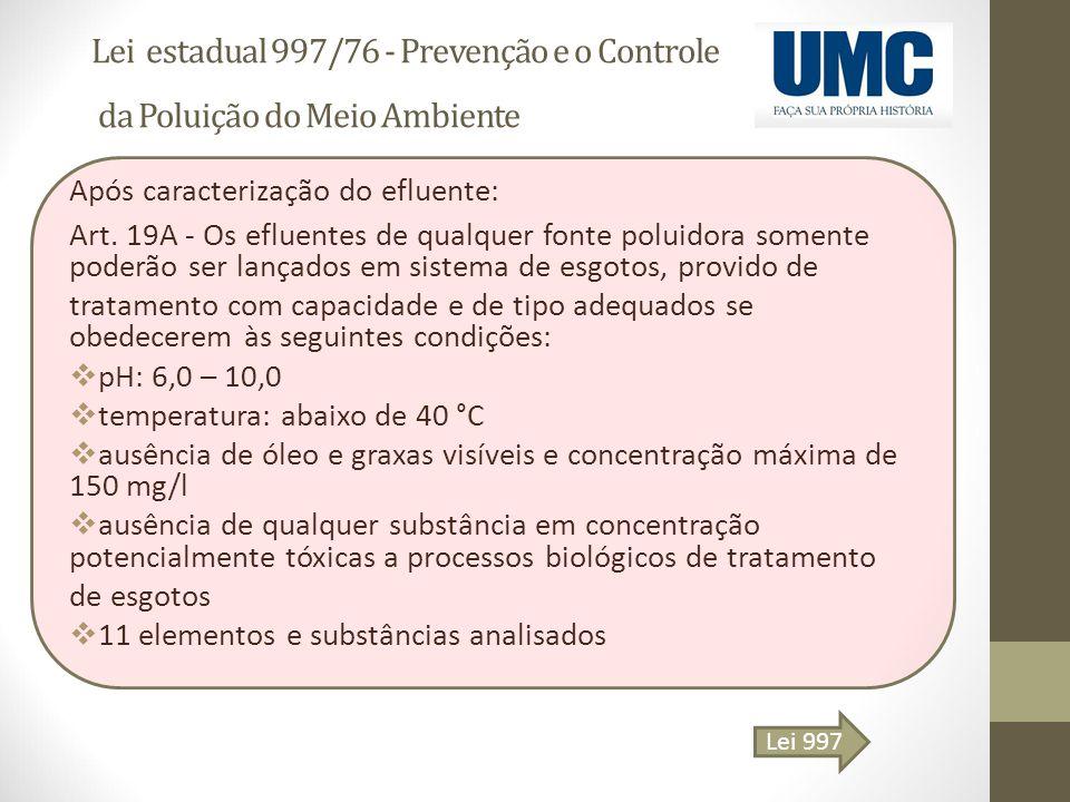 Lei estadual 997/76 - Prevenção e o Controle da Poluição do Meio Ambiente Após caracterização do efluente: Art. 19A - Os efluentes de qualquer fonte p