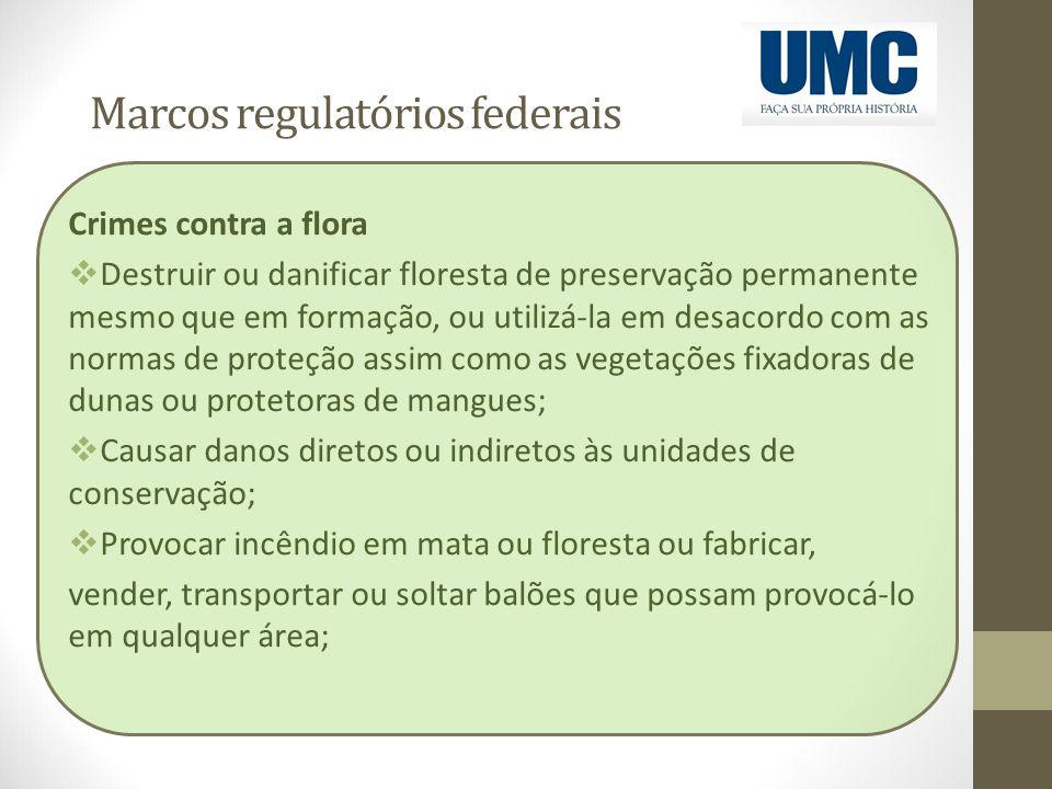 Marcos regulatórios federais Crimes contra a flora  Destruir ou danificar floresta de preservação permanente mesmo que em formação, ou utilizá-la em